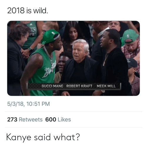 Gucci, Gucci Mane, and Kanye: 2018 is wild.  GUCCI MANE  ROBERT KRAFT  MEEK MILL  5/3/18, 10:51 PM  273 Retweets 600 Likes Kanye said what?