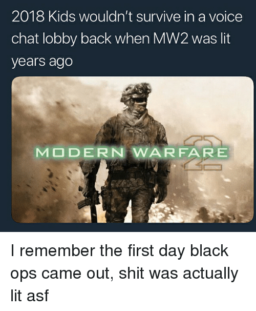 Lit, Shit, and Black: 2018 Kids wouldn't survive in a voice  chat lobby back when MW2 was lit  years ago  MODERN WARFARE I remember the first day black ops came out, shit was actually lit asf
