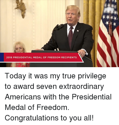 True, Congratulations, and Today: 2018 PRESIDENTIAL MEDAL OF FREEDOM RECIPIENTS Today it was my true privilege to award seven extraordinary Americans with the Presidential Medal of Freedom. Congratulations to you all!