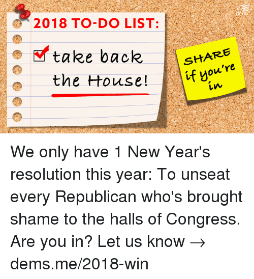 Memes, House, and Back: 2018 TO-DO LIST:  E take back AstA  SHARE  the House!  if you're  Lw We only have 1 New Year's resolution this year: To unseat every Republican who's brought shame to the halls of Congress.  Are you in? Let us know → dems.me/2018-win
