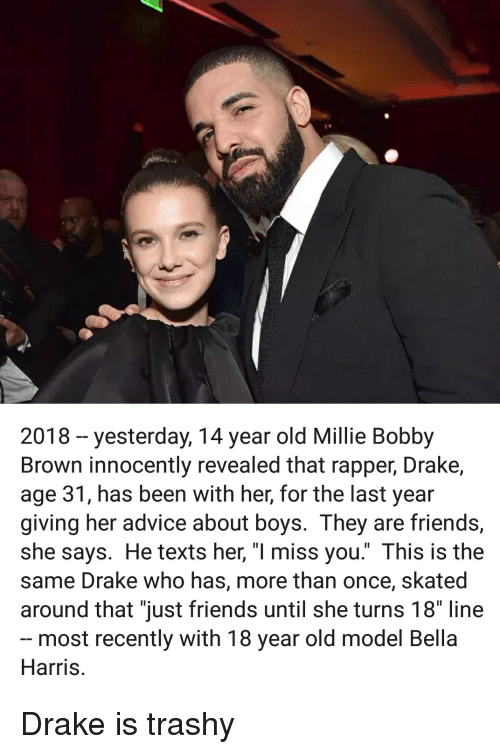 """Advice, Drake, and Friends: 2018-yesterday, 14 year old Millie Bobby  Brown innocently revealed that rapper, Drake,  age 31, has been with her, for the last year  giving her advice about boys. They are friends,  she says. He texts her, """"l miss you."""" This is the  same Drake who has, more than once, skated  around that """"just friends until she turns 18"""" line  most recently with 18 year old model Bella  Harris."""