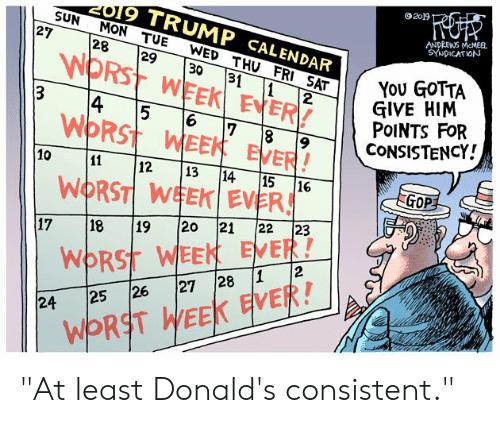 "Politics, Calendar, and Trump: 2019  019 TRUMP CALENDAR  SUN MON TUE WED THU FRI SAT  ANDPEWS MeMEEL  SYNDICATION  27 28 29 30 31 1 2  WORST WEEK EVER!  WORST WEEK EVER  WIRST WEKİ EVER!  / YOU GOTTA  GIVE HIM  PoINTS FoR  14 15 16 17-18-19  12 13 14 15 G  GOP  17 18 19 20 21 22 23  WORST WEEK EVER!  24 25 26 27 28 1 2  WORST WEEK EVER! ""At least Donald's consistent."""