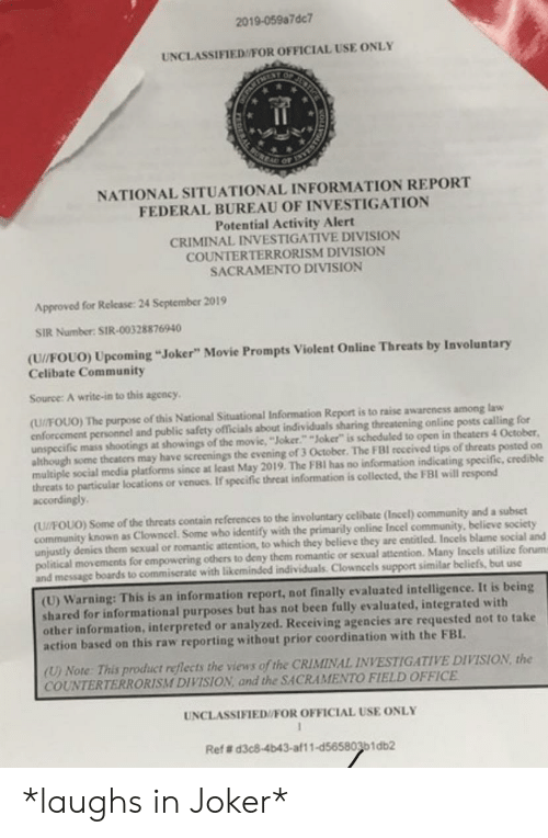 """Community, Fbi, and Joker: 2019-059a7dc7  UNCLASSIFIED/FOR OFFICIAL USE ONLY  JUNTI  BURCA  NATIONAL SITUATIONAL INFORMATION REPORT  FEDERAL BUREAU OF INVESTIGATION  Potential Activity Alert  CRIMINAL INVESTIGATIVE DIVISION  COUNTERTERRORISM DIVISION  SACRAMENTO DIVISION  Approved for Release: 24 September 2019  SIR Number: SIR-00328876940  (U//FOUO) Upcoming """"Joker"""" Movie Prompts Violent Online Threats by Involuntary  Celibate Community  Source: A write-in to this agency  (U//FOUO) The purpose of this National Situational Information Report is to raise awareness among law  enforcement personnel and public safety officials about individuals sharing threatening online posts calling for  unspecific mass shootings at showings of the movic, """"Joker."""" """"Joker"""" is scheduled to open in theaters 4 October  although some theaters may have screenings the evening of 3 October. The FBI received tips of threats posted on  multiple social media platforms since at least May 2019. The FBI has no information indicating specific, credible  threats to particular locations or venues. If specific threat information is collected, the FBI will respond  accordingly  (U/FOUO) Some of the threats contain references to the involuntary celibate (Incel) community and a subset  community known as Clowncel. Some who identify with the primarily online Incel community, believe society  unjustly denics them sexual or romantic attention, to which they believe they are entitled. Incels blame social and  political movements for empowering others to deny them romantic or sexual attention. Many Incels utilize forums  and message boards to commiserate with likeminded individuals. Clowncels support similar beliefs, but use  (U) Warning: This is an information report, not finally evaluated intelligence. It is being  shared for informational purposes but has not been fully evaluated, integrated with  other information, interpreted or analyzed. Receiving agencies are requested not to take  action based on this """