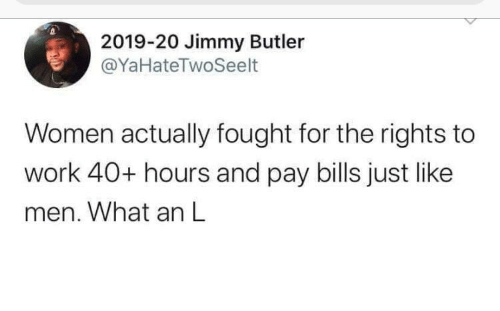 Jimmy Butler, Work, and Women: 2019-20 Jimmy Butler  @YaHateTwoSeelt  Women actually fought for the rights to  work 40+ hours and pay bills just like  men. What an L