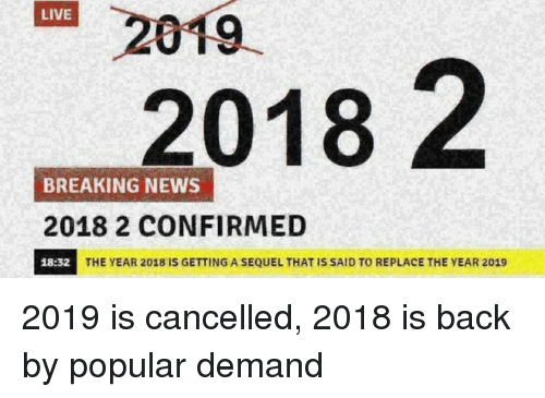 News, Breaking News, and Live: 2019  2018 2  LIVE  BREAKING NEWS  2018 2 CONFIRMED  18:32  THE YEAR 2018 IS GETTING A SEQUEL THAT IS SAID TO REPLACE THE YEAR 2019 2019 is cancelled, 2018 is back by popular demand