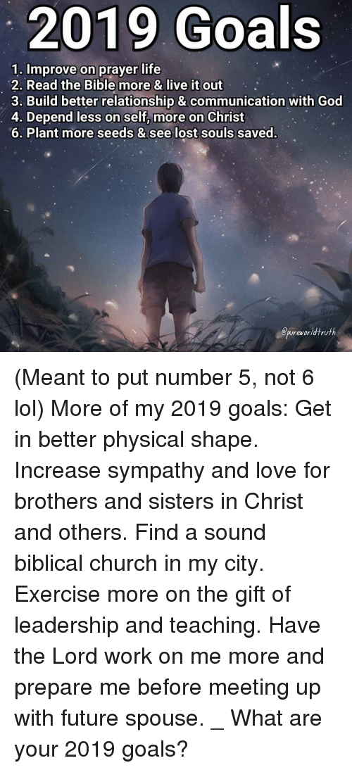 Church, Future, and Goals: 2019 Goals  1. Improve on prayer life  2. Read the Bible more & live it out  3. Build better relationship & communication with God  4. Depend less on self, more on Christ  6. Plant more seeds & see lost souls saved.  epureworldtruth (Meant to put number 5, not 6 lol) More of my 2019 goals: Get in better physical shape. Increase sympathy and love for brothers and sisters in Christ and others. Find a sound biblical church in my city. Exercise more on the gift of leadership and teaching. Have the Lord work on me more and prepare me before meeting up with future spouse. _ What are your 2019 goals?