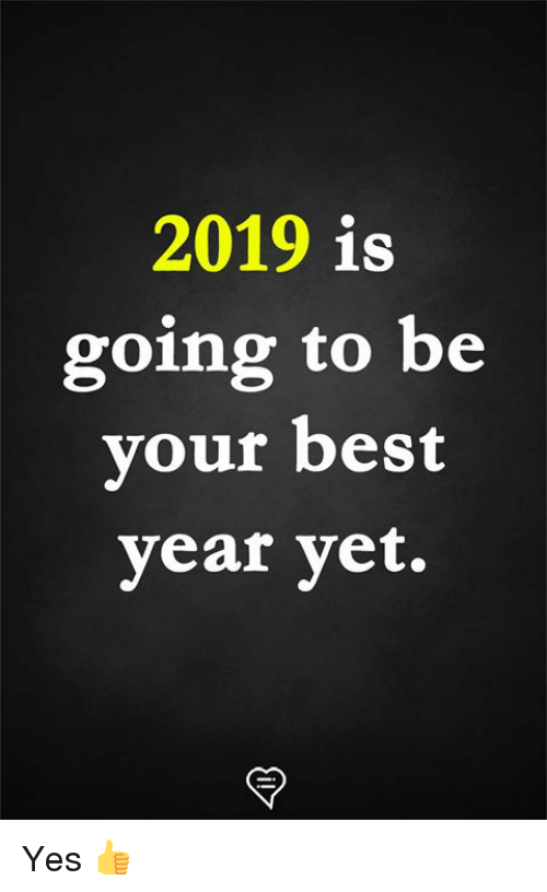 2019 Is Going To Be Vour Best Year Yet Yes Meme On Meme