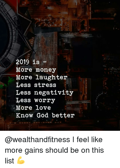 God, Gym, and Love: 2019 is  More money  More laughter  Less stress  Less negativity  Less worry  More love  Know God better @wealthandfitness I feel like more gains should be on this list 💪