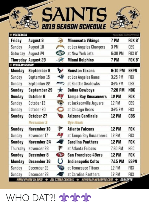 San Francisco 49ers, Arizona Cardinals, and Atlanta Falcons: 2019 SEASON SCHEDULEC  PRESEASON  Friday August 9Minnesota Vikings 7 PM FOX 8  Sunday August 18 at Los Angeles Chargers 3PM CBS  Saturday August 24  at New York Jets  6:30 PM FOX 8  7 PM FOX 8  Thursday August 29 Miami Dolphins  REGULAR SEASON  Monday September 9 S/ Houston Texans  Sunday Septmbe 15 at Los Angeles Rams 3:25 PM FOX  6:10 PM ESPN  Sunday September 22 at Seattle Seahawks 3:25 PM CBS  Sunday September 29 Dallas Cowboys 7:20 PM NBC  Sunday October 6Tampa Bay Buccaneers 12 PM FOX  Sunday October 13 at Jacksonville Jaguars 12PM CBS  C at Chicago Bears  Sunday October 20  3:25 PM FOX  12 PM CBS  Sunday October 27 Arizona Cardinals  November 3  Bye Week  Sunday November 10 Atlanta Falcons  Sunday November 17at Tampa Bay Buccaneers 12PM FOX  Sunday November 24Carolina Panthers 1 PM FOX  Thursday November 28 at Atlanta Falcons 7:20 PM NBC  12 PM FOX  Sunday December 8 San Francisco 49ers 12 PM FOX  Monday December 16 U Indianapolis Colts 7.15 PM ESPN  udayeceber 2 at Temese itans 12 PM FOX  Sunday December 22  Sunday December 29 at Carolina Panthers 2 PM FOX  HOME GAMES IN BOLD  轡  ALL TIMES CENTRAL  NEWORLEANSSAINTS.COM  七  圓SAİNTS WHO DAT?! ⚜️⚜️⚜️