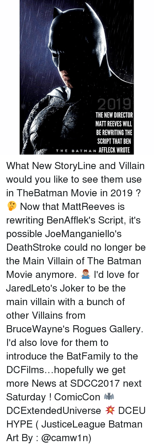 Batman, Hype, and Joker: 2019  THE NEW DIRECTOR  MATT REEVES WILL  BE REWRITING THE  SCRIPT THAT BEN  AFFLECK WROTE  THE BA T MA N What New StoryLine and Villain would you like to see them use in TheBatman Movie in 2019 ? 🤔 Now that MattReeves is rewriting BenAfflek's Script, it's possible JoeManganiello's DeathStroke could no longer be the Main Villain of The Batman Movie anymore. 🤷🏽‍♂️ I'd love for JaredLeto's Joker to be the main villain with a bunch of other Villains from BruceWayne's Rogues Gallery. I'd also love for them to introduce the BatFamily to the DCFilms…hopefully we get more News at SDCC2017 next Saturday ! ComicCon 🦇 DCExtendedUniverse 💥 DCEU HYPE ( JusticeLeague Batman Art By : @camw1n)