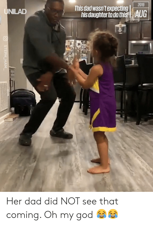 Dad, Dank, and God: 2019  This dad wasn't expecting  his daughter to do this!| AUG  UNILAD  STEPH HAM Her dad did NOT see that coming. Oh my god 😂😂