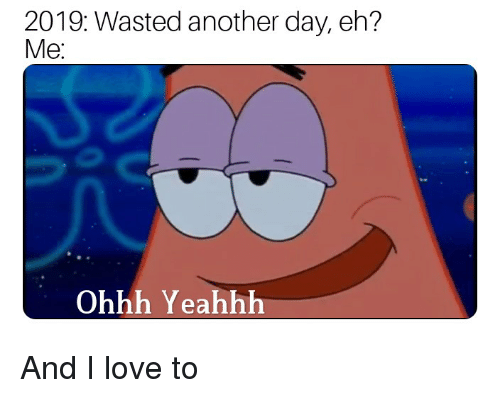 Love, Reddit, and Another: 2019: Wasted another day, eh?  Me  Ohhh Yeahhh