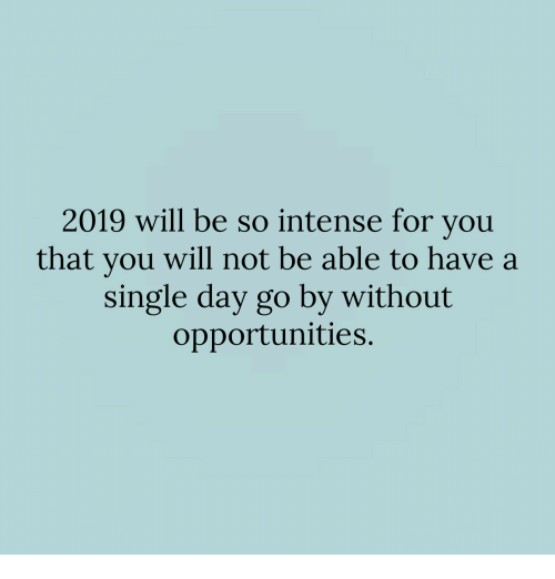 Single, Day, and Will: 2019 will be so intense for you  that you will not be able to have a  single day go by without  opportunities.