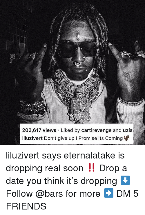 Friends, Memes, and Soon...: 202,617 views Liked by cartirevenge and uzia  liluzivert Don't give up I Promise its Coming liluzivert says eternalatake is dropping real soon ‼️ Drop a date you think it's dropping ⬇️ Follow @bars for more ➡️ DM 5 FRIENDS