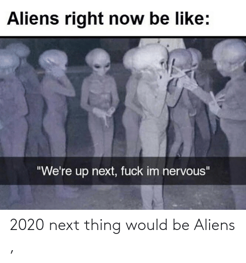 Aliens, Next, and Thing: 2020 next thing would be Aliens ,