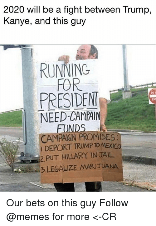 Jail, Kanye, and Memes: 2020 will be a fight between Trump,  Kanye, and this guy  RUNNING  FOR  PRESIDENT  NEED-CAMPAIN  bo y  DNT  FUNDS  CAMPAIGN PROMISES:  I. DEPORT TRUMPTO MEXICO  2. PUT HILLARY IN JAIL  3 LEGALIZE MARIJUANA Our bets on this guy Follow @memes for more <-CR