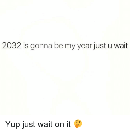 Funny, Just Wait on It, and Just: 2032 is gonna be my year just u wait Yup just wait on it 🤔