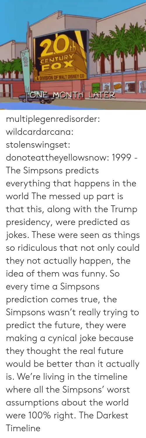 Anaconda, Bailey Jay, and Disney: 20A  CENTURY  A DIVISION OF WALT DISNEY CO  ONE MONTH LATE multiplegenredisorder: wildcardarcana:  stolenswingset:  donoteattheyellowsnow: 1999 - The Simpsons predicts everything that happens in the world The messed up part is that this, along with the Trump presidency, were predicted as jokes. These were seen as things so ridiculous that not only could they not actually happen, the idea of them was funny. So every time a Simpsons prediction comes true, the Simpsons wasn't really trying to predict the future, they were making a cynical joke because they thought the real future would be better than it actually is. We're living in the timeline where all the Simpsons' worst assumptions about the world were 100% right.  The Darkest Timeline