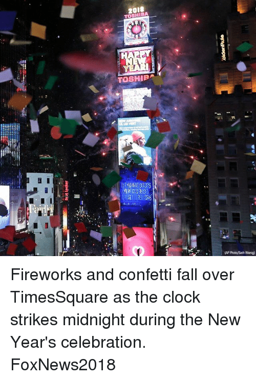 Clock, Fall, and Memes: 20i8  TOSHIBA  (AP Photo/Seth Wenig) Fireworks and confetti fall over TimesSquare as the clock strikes midnight during the New Year's celebration. FoxNews2018