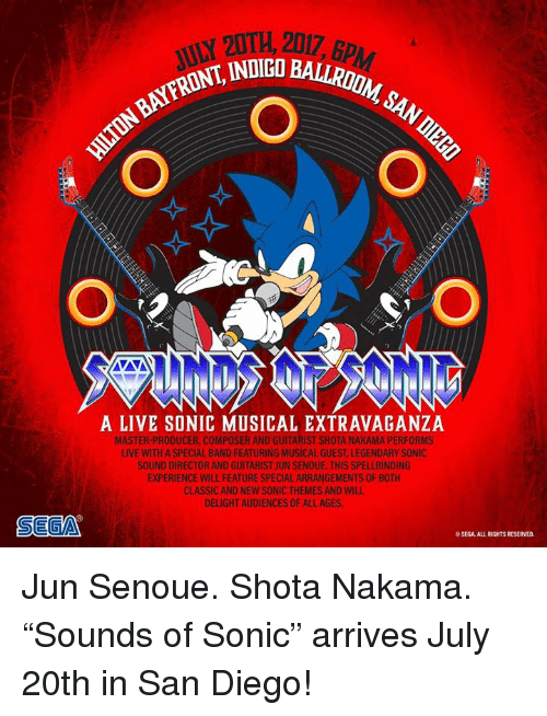 "Dank, Live, and San Diego: 20TH, 2017, 6p  ,2017, BPAM  INDIGO BALLRDONM  1  NFRONT, INDICO  A LIVE SONIC MUSICAL EXTRAVAGANZA  MASTER-PRODUCER, COMPOSER AND GUITARIST SHOTA NAKAMA PERFORMS  LIVE WITH A SPECIAL BAND FEATURING MUSICAL GUEST, LEGENDARY SONIC  SOUND DIRECTOR AND GUITARIST JUN SENOUE. THIS SPELLBINDING  EXPERIENCE WILL FEATURE SPECIAL ARRANGEMENTS OF BOTH  CLASSIC AND NEW SONIC THEMES AND WILL  DELIGHT AUDIENCES OF ALL AGES  SEGA  SEGA. ALL RIGHTS RESERVED. Jun Senoue. Shota Nakama. ""Sounds of Sonic"" arrives July 20th in San Diego!"
