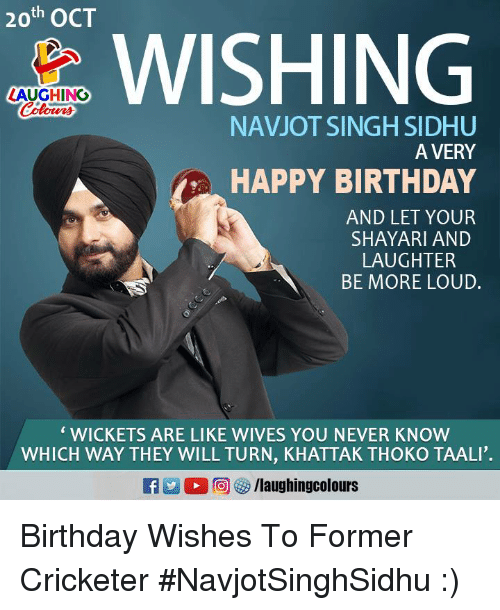 Birthday, Happy Birthday, and Happy: 20th OCT  WISHING  LAUGHING  Colom  otrna  NAVJOT SINGH SIDHU  A VERY  HAPPY BIRTHDAY  AND LET YOUR  SHAYARI AND  LAUGHTER  BE MORE LOUD.  ' WICKETS ARE LIKE WIVES YOU NEVER KNOW  WHICH WAY THEY WILL TURN, KHATTAK THOKO TAALI'. Birthday Wishes To Former Cricketer #NavjotSinghSidhu :)