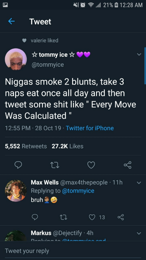 """Blunts, Bruh, and Iphone: 21% 0 12:28 AM  Tweet  valerie liked  * tommy ice ☆  @tommyice  Niggas smoke 2 blunts, take 3  naps eat once all day and then  tweet some shit like """" Every Move  Was Calculated """"  12:55 PM · 28 Oct 19 · Twitter for iPhone  5,552 Retweets 27.2K Likes  Max Wells @max4thepeople · 11h  Replying to @tommyice  bruh  13  Markus @Dejectify · 4h  Donlvineto Atemmuine end  Tweet your reply"""