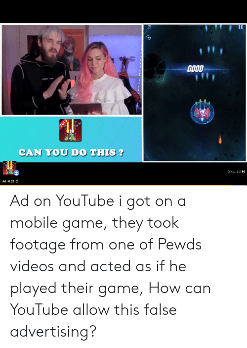 Videos, youtube.com, and Game: 21  11  GOOD  CAN YOU DO THIS ?  Skip ad  Ad 0:02 O  2019 Ad on YouTube i got on a mobile game, they took footage from one of Pewds videos and acted as if he played their game, How can YouTube allow this false advertising?