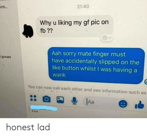 Sorry, Information, and Can: 21:40  irth...  Why u liking my gf pic on  fb??  Aah sorry mate finger must  have accidentally slipped on the  like button whilst I was having a  groups  wank  You can now call each other and see information such as  Aa  3 hrs honest lad