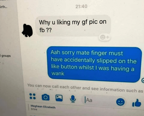 Sorry, Information, and Can: 21:40  irth...  Why u liking my gf pic on  fb ??  Aah sorry mate finger must  have accidentally slipped on the  like button whilst I was having a  groups  wank  You can now call each other and see information such as  Aa  Meghaan Elizabeth  3 hrs