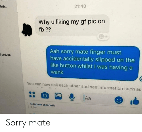Sorry, Information, and Can: 21:40  irth...  Why u liking my gf pic on  fb??  Aah sorry mate finger must  have accidentally slipped on the  like button whilst I was having a  1 groups  wank  You can now call each other and see information such as  Aa  Meghaan Elizabeth  3 hrs Sorry mate