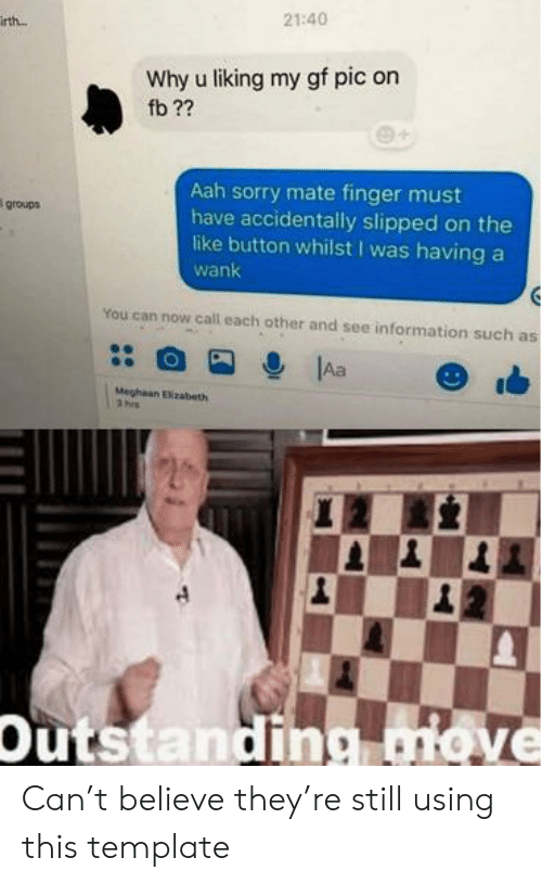 Sorry, Information, and Can: 21:40  irth..  Why u liking my gf pic on  fb ??  Aah sorry mate finger must  have accidentally slipped on the  like button whilst I was having  wank  groups  You can now call each other and see information such as  Aa  Meghaan Elizabeth  3 hrs  Outstanding move Can't believe they're still using this template