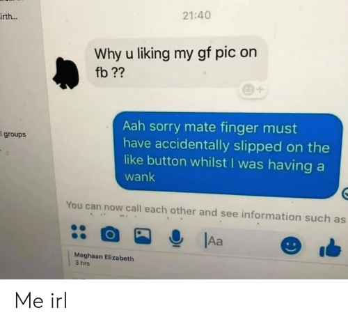 Sorry, Information, and Irl: 21:40  irth...  Why u liking my gf pic on  fb ??  Aah sorry mate finger must  have accidentally slipped on the  like button whilst I was having a  l groups  wank  You can now call each other and see information such as  Aa  Meghaan Elizabeth  3 hrs Me irl