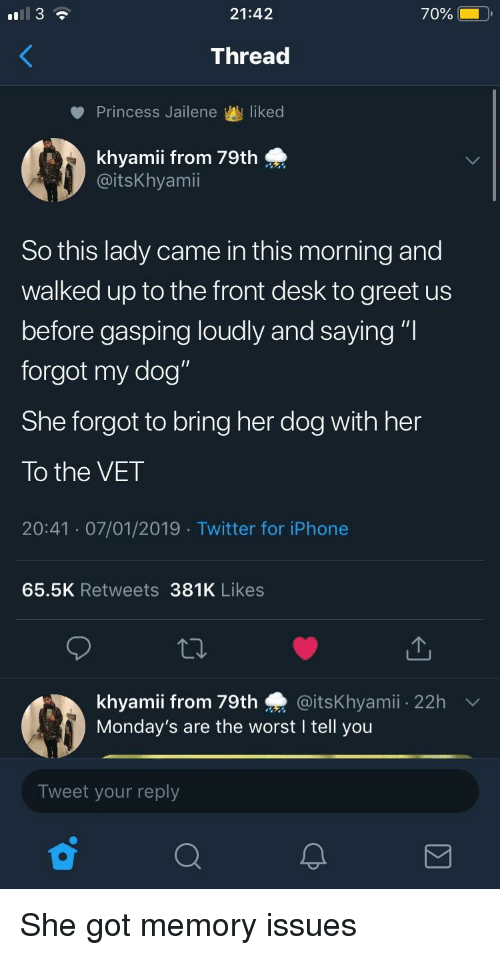 "Mondays, The Worst, and Twitter: 21:42  70%  Thread  Princess Jailene liked  0:  khyamii from 79th  @itsKhyamii  So this lady came in this morning and  walked up to the front desk to greet us  before gasping loudly and saying ""l  forgot my dog""  She forgot to bring her dog with her  To the VET  20:41 07/01/2019 Twitter for iPhonee  65.5K Retweets 381K Likes  khyamii from 79th @itsKhyamii 22h  Monday's are the worst I tell you  Tweet your reply She got memory issues"