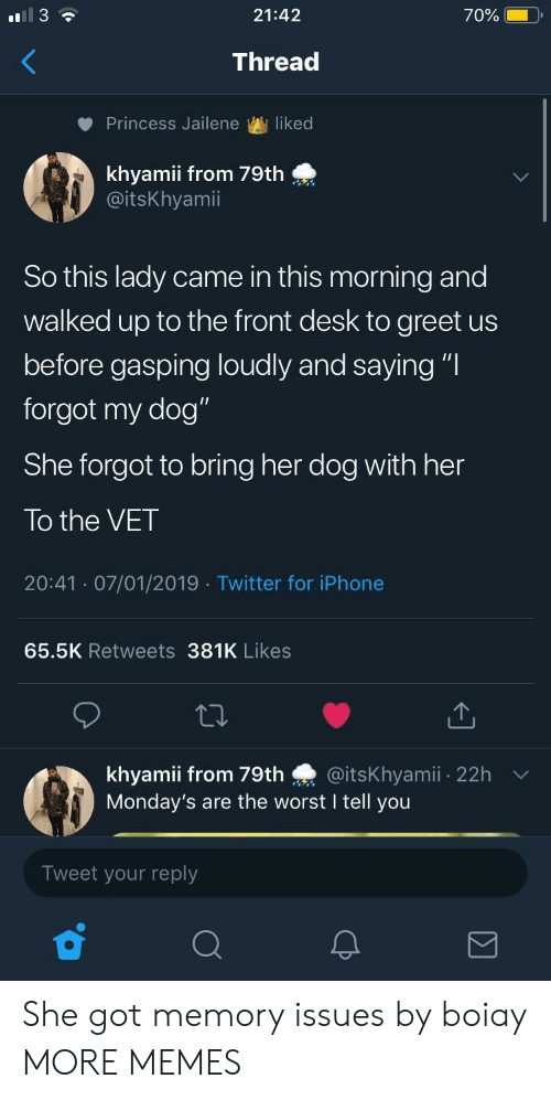 "Dank, Memes, and Mondays: 21:42  70%  Thread  Princess Jailene liked  0:  khyamii from 79th  @itsKhyamii  So this lady came in this morning and  walked up to the front desk to greet us  before gasping loudly and saying ""l  forgot my dog""  She forgot to bring her dog with her  To the VET  20:41 07/01/2019 Twitter for iPhonee  65.5K Retweets 381K Likes  khyamii from 79th @itsKhyamii 22h  Monday's are the worst I tell you  Tweet your reply She got memory issues by boiay MORE MEMES"