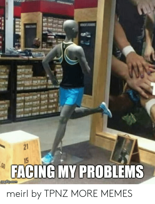 Dank, Memes, and Target: 21  FACING MY PROBLEMS meirl by TPNZ MORE MEMES