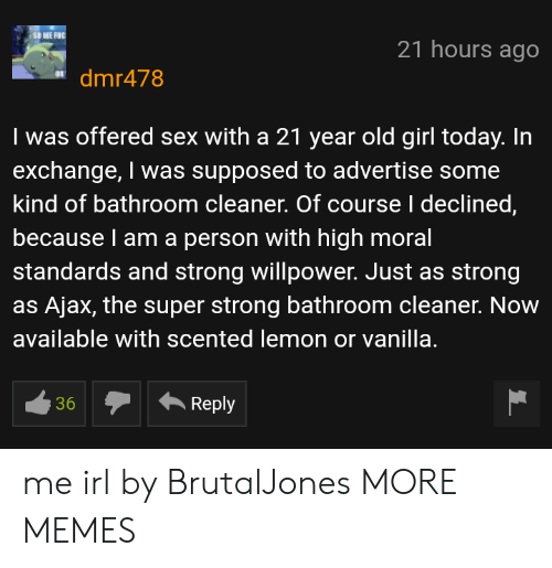 Dank, Memes, and Sex: 21 hours ago  dmr478  I was offered sex with a 21 year old girl today. In  exchange, I was supposed to advertise some  kind of bathroom cleaner. Of course I declined  because l am a person with high moral  standards and strong willpower. Just as strong  as Ajax, the super strong bathroom cleaner. Now  available with scented Temon or vanilla  36Reply me irl by BrutalJones MORE MEMES