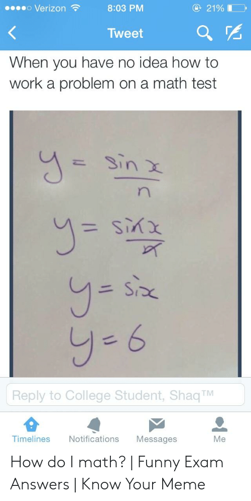 College, Funny, and Meme: 21%I  Verizon  8:03 PM  Tweet  When you have no idea how to  work a problem on a math test  Sin X  n  xyis  SP  y-6  Reply to College Student, Shaq TM  Timelines  Notifications  Messages  Me How do I math? | Funny Exam Answers | Know Your Meme