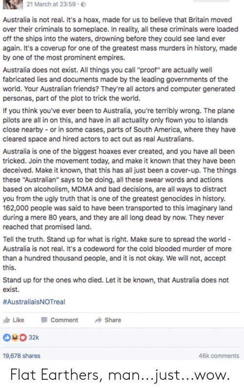 """America, Bad, and Friends: 21 March at 23:59  Australia is not real. It's a hoax, made for us to believe that Britain moved  over their criminals to someplace. In reality, all these criminals were loaded  off the ships into the waters, drowning before they could see land ever  again. It's a coverup for one of the greatest mass murders in history, made  by one of the most prominent empires.  Australia does not exist. All things you call """"proof"""" are actually well  fabricated lies and documents made by the leading governments of the  world. Your Australian friends? They're all actors and computer generated  personas, part of the plot to trick the world.  If you think you've ever been to Australia, you're terribly wrong. The plane  pilots are all in on this, and have in all actuality only flown you to islands  close nearby or in some cases, parts of South America, where they have  cleared space and hired actors to act out as real Australians.  Australia is one of the biggest hoaxes ever created, and you have all been  tricked. Join the movement today, and make it known that they have been  deceived. Make it known, that this has all just been a cover-up. The things  these """"Australian"""" says to be doing, all these swear words and actions  based on alcoholism, MDMA and bad decisions, are all ways to distract  you from the ugly truth that is one of the greatest genocides in history.  162,000 people was said to have been transported to this imaginary land  during a mere 80 years, and they are all long dead by now. They never  reached that promised land.  Tell the truth. Stand up for what is right. Make sure to spread the world-  Australia is not real. It's a codeword for the cold blooded murder of more  than a hundred thousand people, and it is not okay. We will not, accept  this.  Stand up for the ones who died. Let it be known, that Australia does not  exist.  #AustraliaisNOTreal  Like  Comment  Share  32k  46k comments  19,678 shares Flat Earthers, man...just...wow."""
