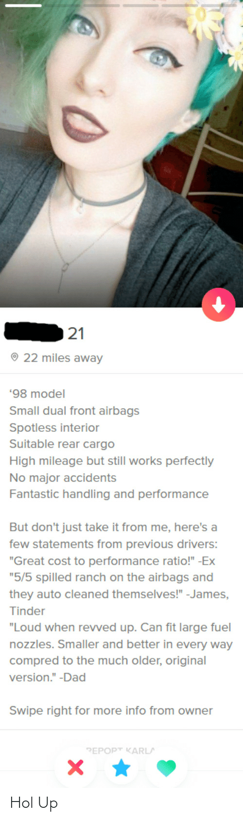 """Dad, Tinder, and Hol Up: 21  O 22 miles away  '98 model  Small dual front airbags  Spotless interior  Suitable rear cargo  High mileage but still works perfectly  No major accidents  Fantastic handling and performance  But don't just take it from me, here's a  few statements from previous drivers:  """"Great cost to performance ratio!"""" -Ex  """"5/5 spilled ranch on the airbags and  they auto cleaned themselves!"""" -James,  Tinder  """"Loud when revved up. Can fit large fuel  nozzles. Smaller and better in every way  compred to the much older, original  version."""" -Dad  Swipe right for more info from owner  PEPOPT KARLA Hol Up"""