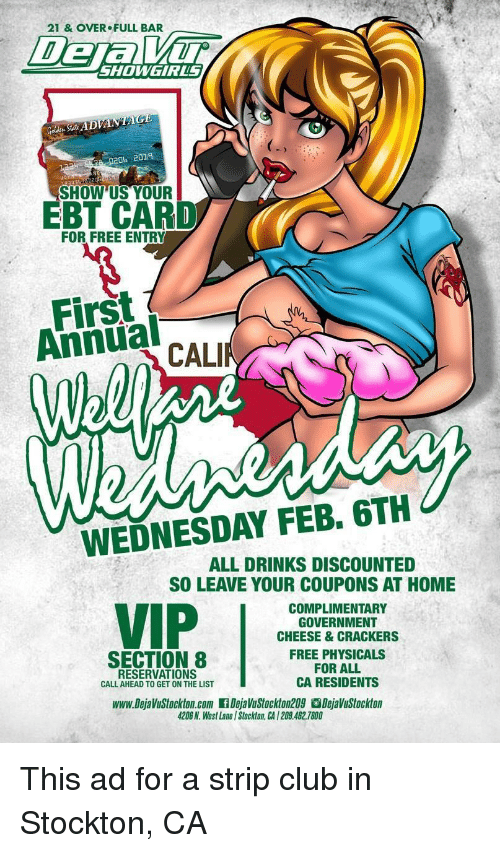 Club, Funny, and Section 8: 21 & OVER FULL BAR  De  SHOWGIRLS  020b 2019  SHOW'US YOUR  EBT CARD  FOR FREE ENTRY  First  Annual  CALI  WEDNESDAY FEB. 6TH  ALL DRINKS DISCOUNTED  SO LEAVE YOUR COUPONS AT HOME  COMPLIMENTARY  GOVERNMENT  CHEESE & CRACKERS  FREE PHYSICALS  FOR ALL  CA RESIDENTS  SECTION 8  RESERVATIONS  CALL AHEAD TO GET ON THE LIST  www.DejaVuStockton.com .DejaVuStockton209。DejaVuStockton  4208 N. West Lane l Stckon. CA I209.462.7800
