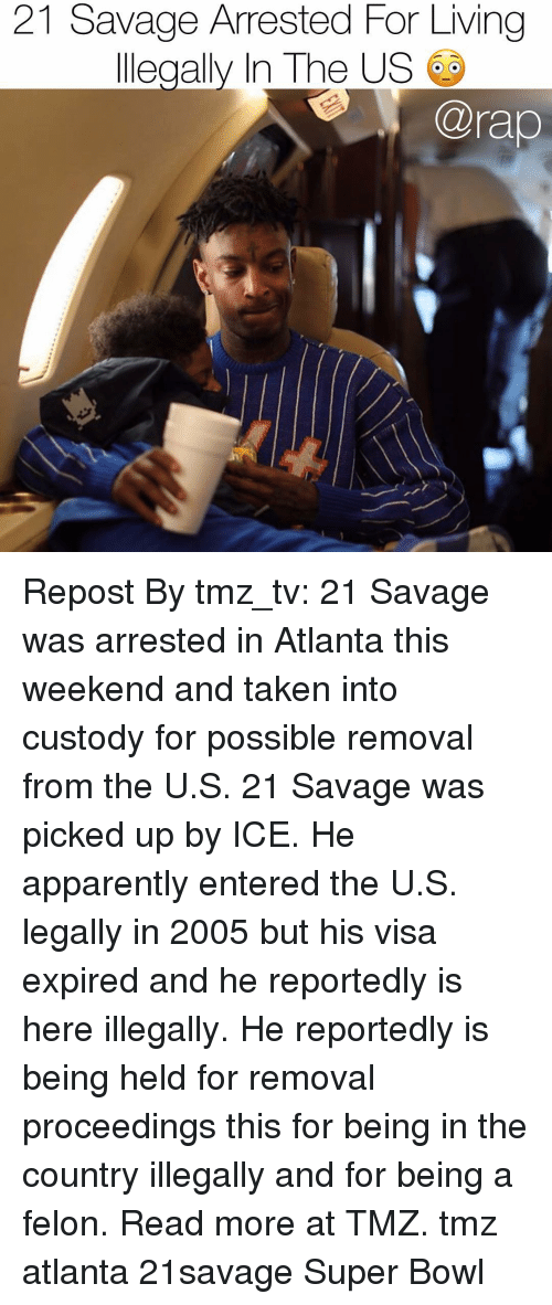 Apparently, Memes, and Rap: 21 Savage Arrested For Living  llegally In The US  @rap Repost By tmz_tv: 21 Savage was arrested in Atlanta this weekend and taken into custody for possible removal from the U.S. 21 Savage was picked up by ICE. He apparently entered the U.S. legally in 2005 but his visa expired and he reportedly is here illegally. He reportedly is being held for removal proceedings this for being in the country illegally and for being a felon. Read more at TMZ. tmz atlanta 21savage Super Bowl