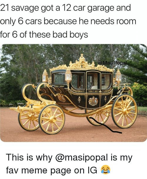 Bad, Bad Boys, and Cars: 21 savage got a 12 car garage and  only 6 cars because he needs room  for 6 of these bad boys This is why @masipopal is my fav meme page on IG 😂