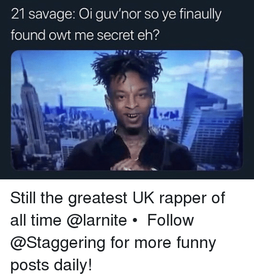 Funny, Savage, and Time: 21 savage: Oi guv'nor so ye finaully  found owt me secret eh? Still the greatest UK rapper of all time @larnite • ➫➫➫ Follow @Staggering for more funny posts daily!