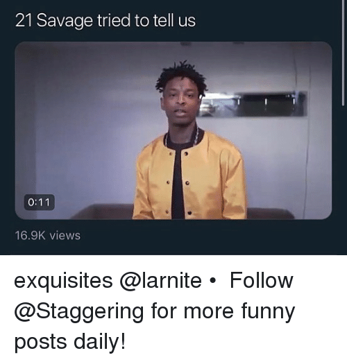 Funny, Savage, and Trendy: 21 Savage tried to tell us  16.9K views exquisites @larnite • ➫➫➫ Follow @Staggering for more funny posts daily!