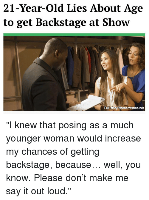 "Memes, Say It, and Old: 21-Year-Old Lies About Age  to get Backstage at Show  Full Story thehardtimes.net ""I knew that posing as a much younger woman would increase my chances of getting backstage, because… well, you know. Please don't make me say it out loud."""