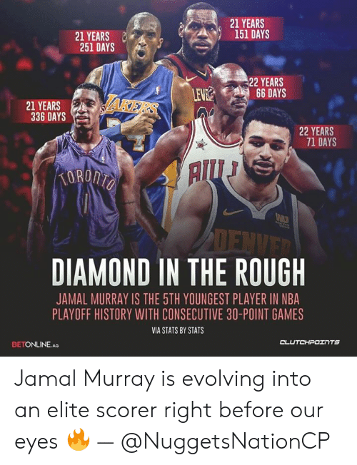 Nba, Jamal Murray, and Diamond: 21 YEARS  151 DAYS  21 YEARS  251 DAYS  22 YEARS  LEV  21 YEARS  336 DAYSS  22 YEARS  71 DAYS  DIAMOND IN THE ROUGH  JAMAL MURRAY IS THE 5TH YOUNGEST PLAYER IN NBA  PLAYOFF HISTORY WITH CONSECUTIVE 30-POINT GAMES  VIA STATS BY STATS  CL  UTCHPOェ TS  BETONLINE.AG Jamal Murray is evolving into an elite scorer right before our eyes 🔥 — @NuggetsNationCP