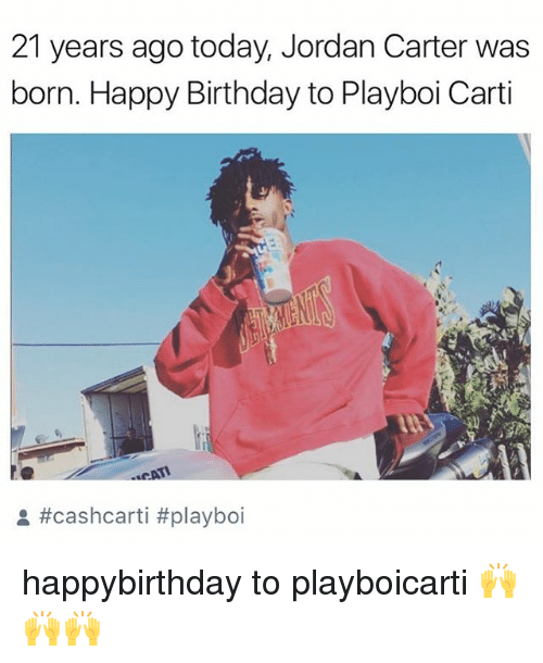 Birthday, Memes, and Playboi Carti: 21 years ago today, Jordan Carter was  born. Happy Birthday to Playboi Carti  CAT  happybirthday to playboicarti 🙌🙌🙌