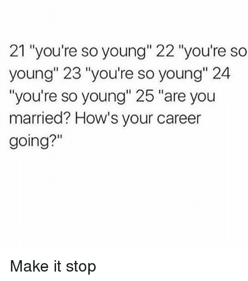 "Girl Memes, Make, and You: 21 ""you're so young"" 22 ""you're so  young"" 23 ""you're so young"" 24  ""you're so young"" 25 ""are you  married? How's your career  going?"" Make it stop"