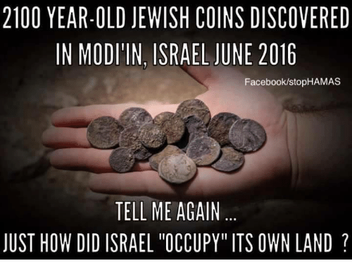 """Facebook, Memes, and Israel: 2100 YEAR-OLD JEWISH COINS DISCOVERED  IN MODI'IN, ISRAEL JUNE 2016  Facebook/stopHAMAS  TELL ME AGAIN  JUST HOW DID ISRAEL """"OCCUPY"""" ITS OWN LAND"""