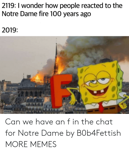 Dank, Fire, and Memes: 2119: I wonder how people reacted to the  Notre Dame fire 100 years ago  2019 Can we have an f in the chat for Notre Dame by B0b4Fettish MORE MEMES